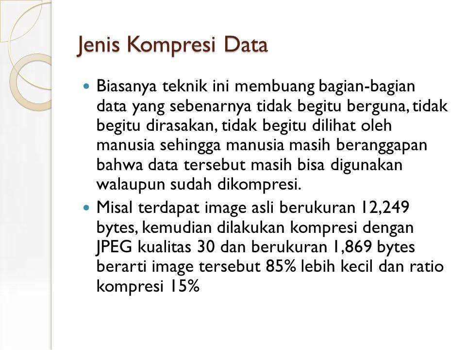 Jenis Kompresi Data Biasanya teknik ini membuang bagian-bagian data yang sebenarnya tidak begitu berguna, tidak begitu dirasakan, tidak begitu dilihat oleh manusia sehingga manusia masih beranggapan bahwa data tersebut masih bisa digunakan walaupun sudah dikompresi.