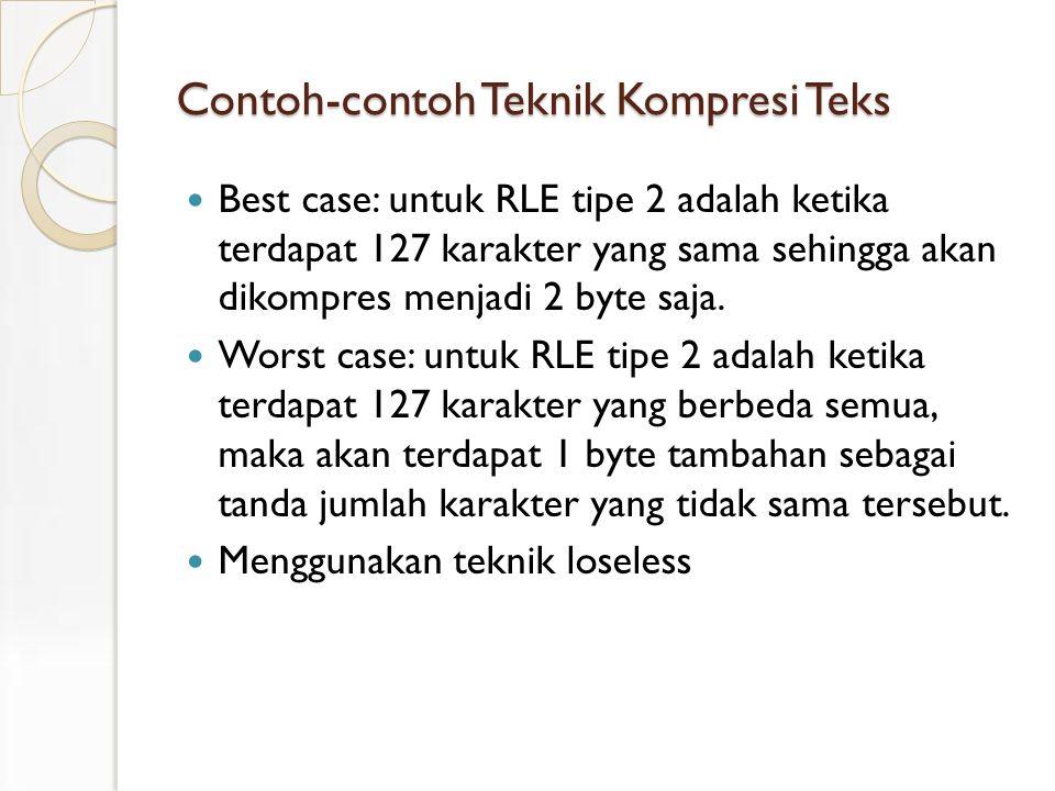 Contoh-contoh Teknik Kompresi Teks Best case: untuk RLE tipe 2 adalah ketika terdapat 127 karakter yang sama sehingga akan dikompres menjadi 2 byte saja.