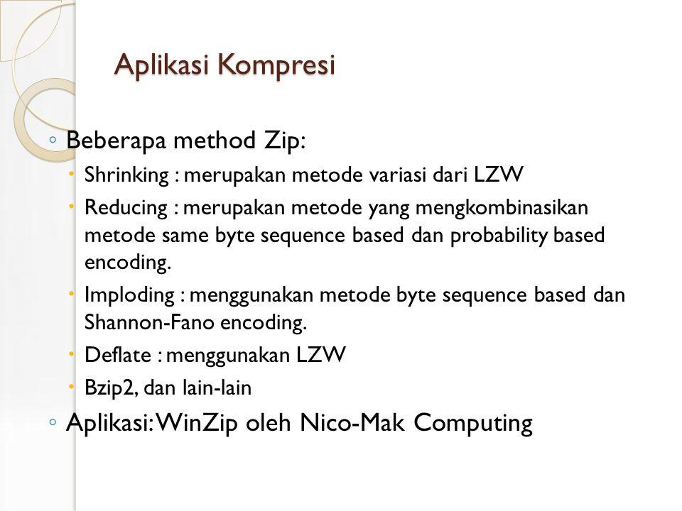 Aplikasi Kompresi ◦ Beberapa method Zip:  Shrinking : merupakan metode variasi dari LZW  Reducing : merupakan metode yang mengkombinasikan metode same byte sequence based dan probability based encoding.