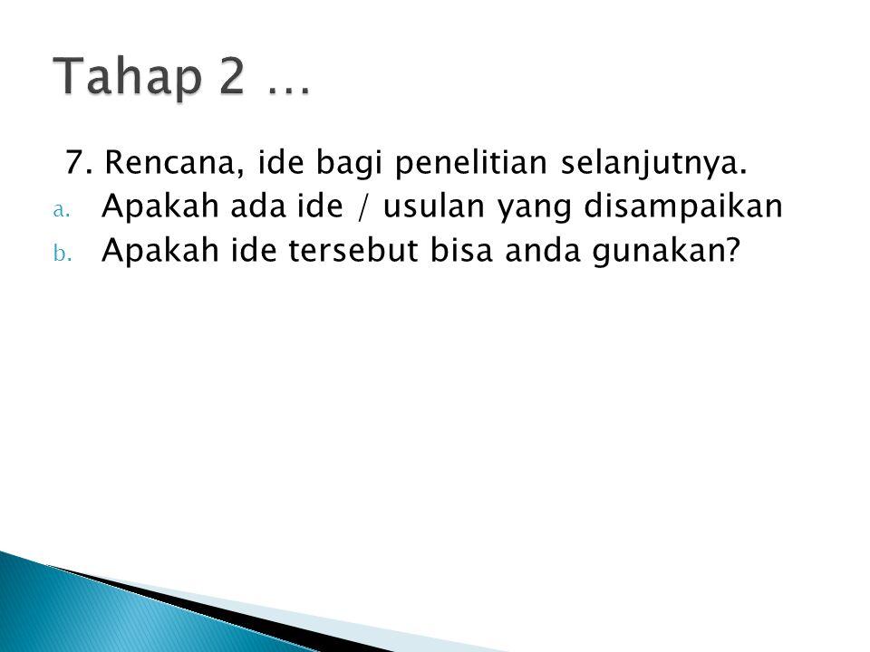 7. Rencana, ide bagi penelitian selanjutnya. a. Apakah ada ide / usulan yang disampaikan b. Apakah ide tersebut bisa anda gunakan?