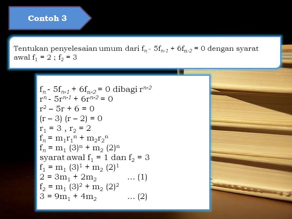 Contoh 3 Tentukan penyelesaian umum dari f n - 5f n-1 + 6f n -2 = 0 dengan syarat awal f 1 = 2 ; f 2 = 3 f n - 5f n-1 + 6f n -2 = 0 dibagi r n-2 r n - 5r n-1 + 6r n-2 = 0 r 2 – 5r + 6 = 0 (r – 3) (r – 2) = 0 r 1 = 3, r 2 = 2 f n = m 1 r 1 n + m 2 r 2 n f n = m 1 (3) n + m 2 (2) n syarat awal f 1 = 1 dan f 2 = 3 f 1 = m 1 (3) 1 + m 2 (2) 1 2 = 3m 1 + 2m 2...
