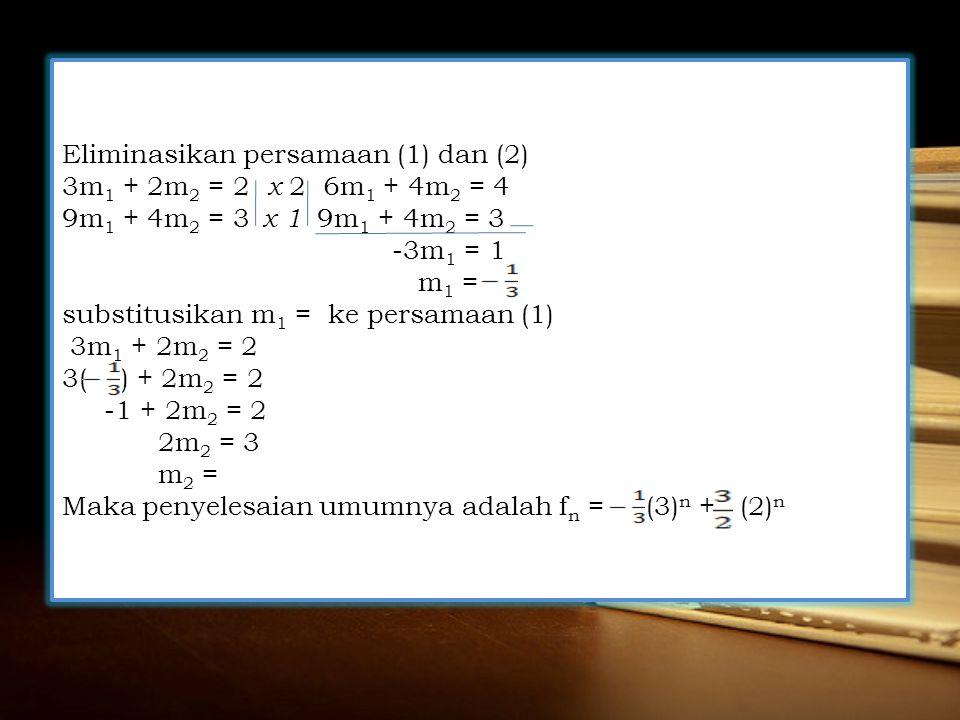 Eliminasikan persamaan (1) dan (2) 3m 1 + 2m 2 = 2 x 2 6m 1 + 4m 2 = 4 9m 1 + 4m 2 = 3 x 1 9m 1 + 4m 2 = 3 -3m 1 = 1 m 1 = substitusikan m 1 = ke persamaan (1) 3m 1 + 2m 2 = 2 3( ) + 2m 2 = 2 -1 + 2m 2 = 2 2m 2 = 3 m 2 = Maka penyelesaian umumnya adalah f n = (3) n + (2) n