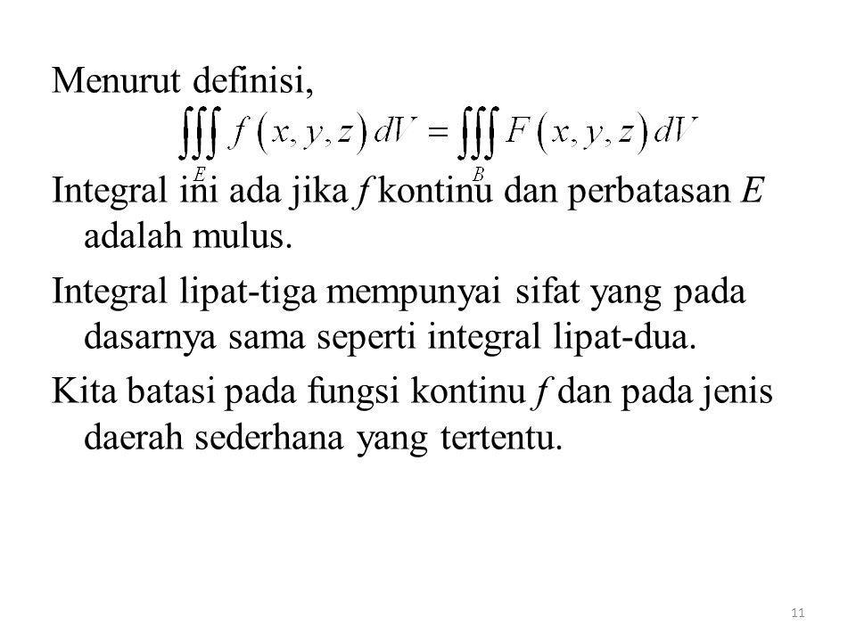 11 Menurut definisi, Integral ini ada jika f kontinu dan perbatasan E adalah mulus. Integral lipat-tiga mempunyai sifat yang pada dasarnya sama sepert