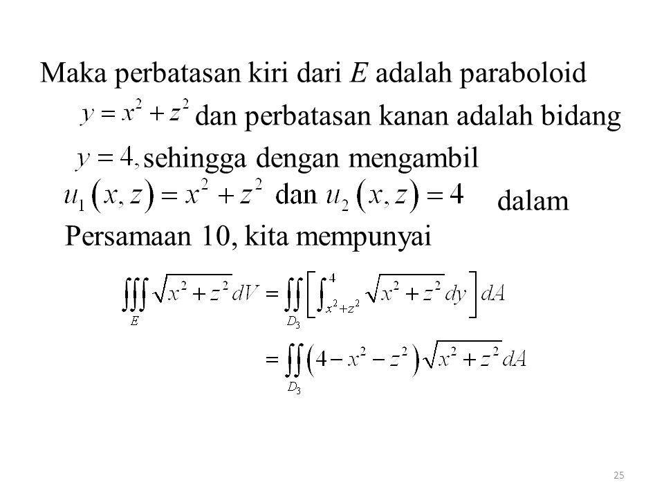 25 Maka perbatasan kiri dari E adalah paraboloid dan perbatasan kanan adalah bidang sehingga dengan mengambil dalam Persamaan 10, kita mempunyai