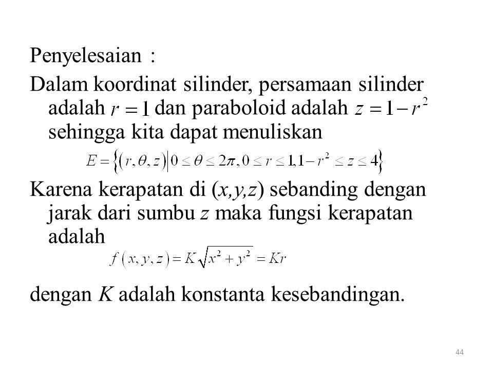 44 Penyelesaian : Dalam koordinat silinder, persamaan silinder adalah dan paraboloid adalah sehingga kita dapat menuliskan Karena kerapatan di (x,y,z)