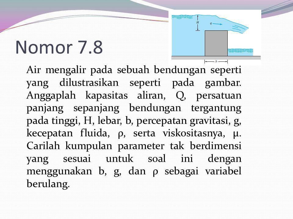 Nomor 7.8 Air mengalir pada sebuah bendungan seperti yang dilustrasikan seperti pada gambar. Anggaplah kapasitas aliran, Q, persatuan panjang sepanjan