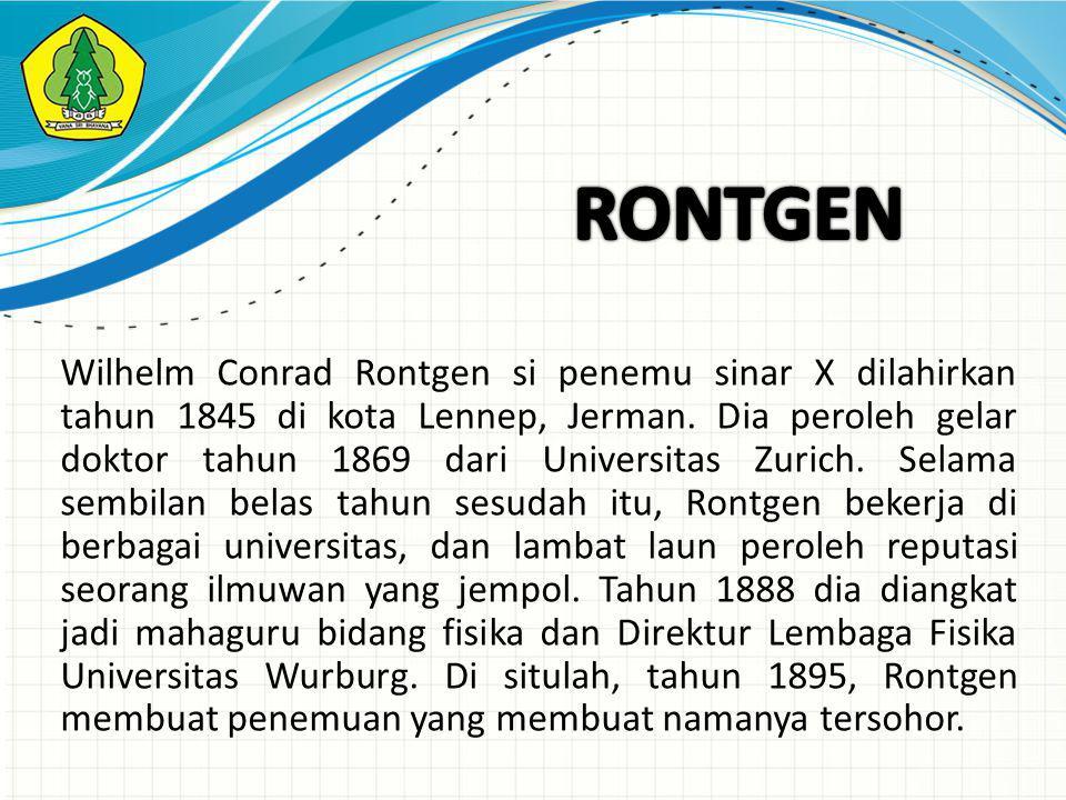 Wilhelm Conrad Rontgen si penemu sinar X dilahirkan tahun 1845 di kota Lennep, Jerman.