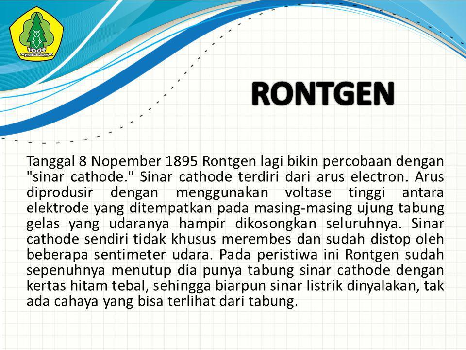 Tanggal 8 Nopember 1895 Rontgen lagi bikin percobaan dengan sinar cathode. Sinar cathode terdiri dari arus electron.