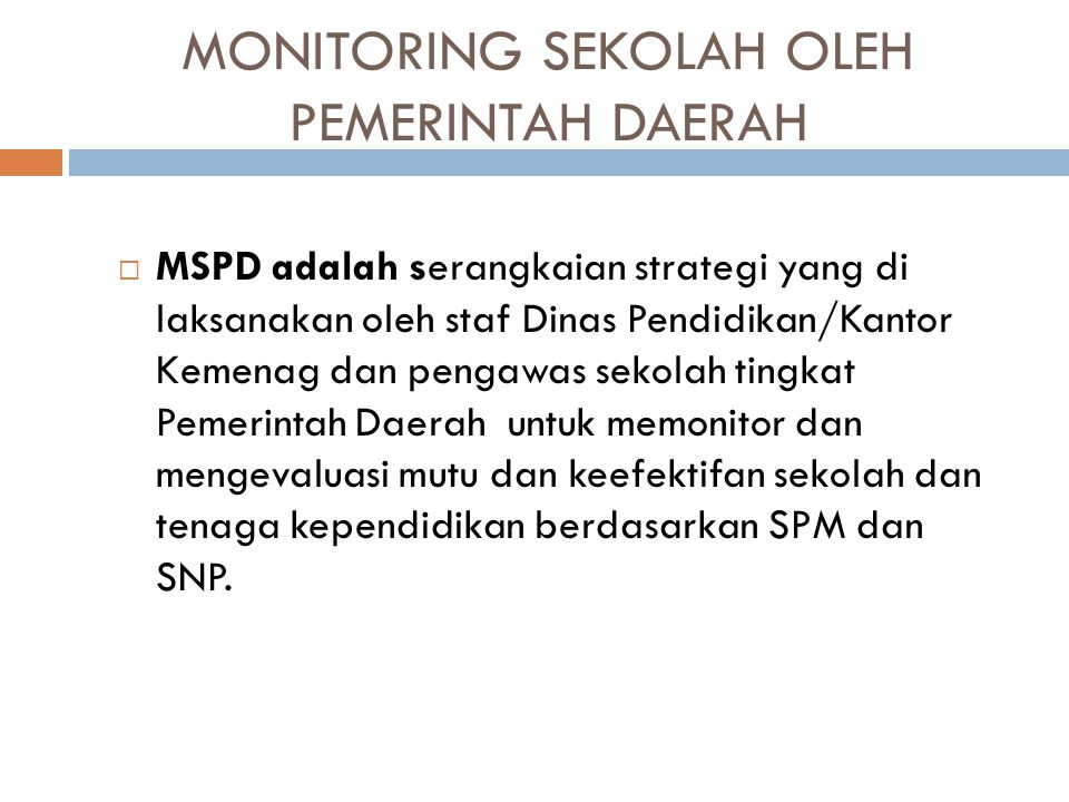 MONITORING SEKOLAH OLEH PEMERINTAH DAERAH  MSPD adalah serangkaian strategi yang di laksanakan oleh staf Dinas Pendidikan/Kantor Kemenag dan pengawas