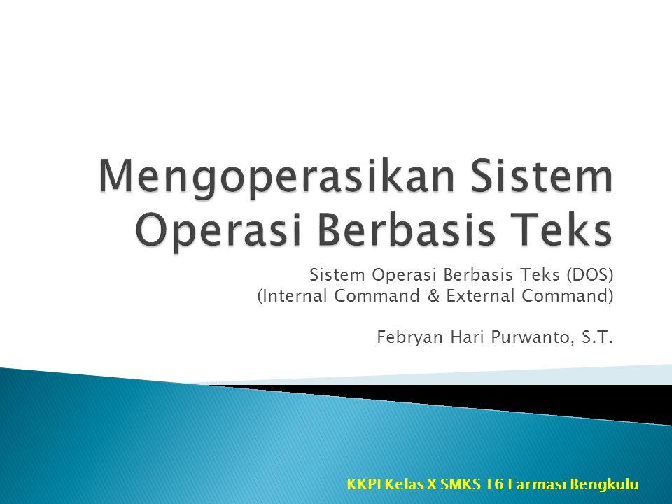 Sistem Operasi Berbasis Teks (DOS) (Internal Command & External Command) Febryan Hari Purwanto, S.T. KKPI Kelas X SMKS 16 Farmasi Bengkulu