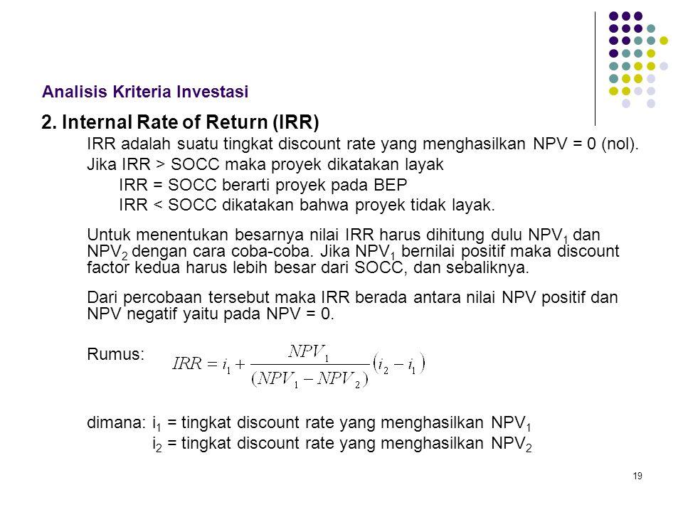 19 Analisis Kriteria Investasi 2. Internal Rate of Return (IRR) IRR adalah suatu tingkat discount rate yang menghasilkan NPV = 0 (nol). Jika IRR > SOC