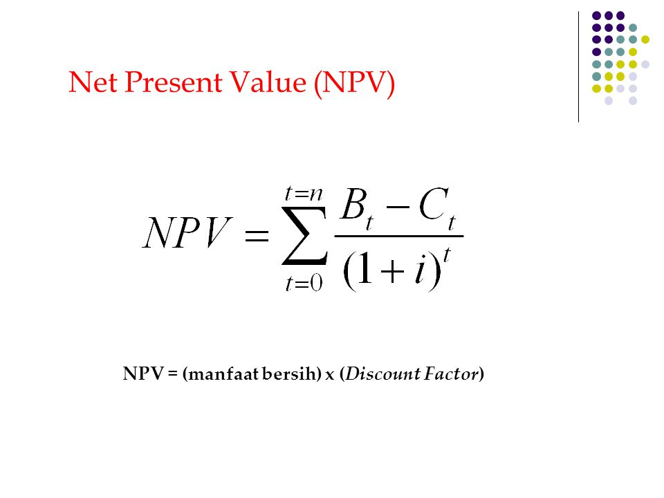 NPV = (manfaat bersih) x (Discount Factor) Net Present Value (NPV)
