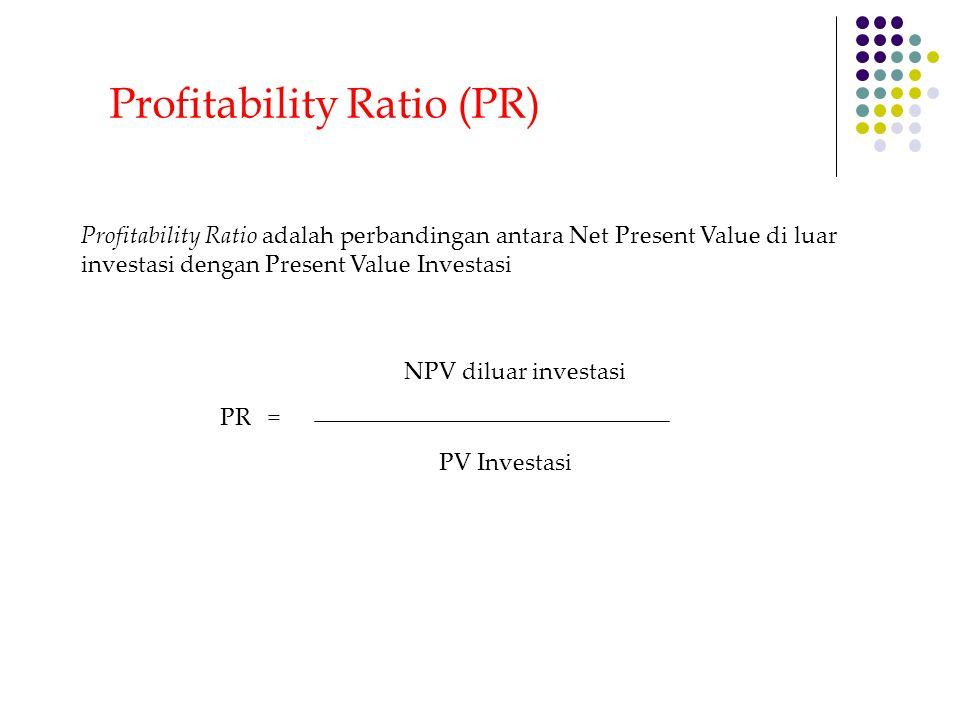 Profitability Ratio (PR) Profitability Ratio adalah perbandingan antara Net Present Value di luar investasi dengan Present Value Investasi NPV diluar
