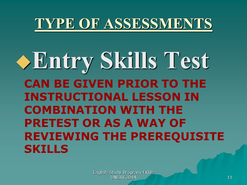 11 TYPE OF ASSESSMENTS  Entry Skills Test CAN BE GIVEN PRIOR TO THE INSTRUCTIONAL LESSON IN COMBINATION WITH THE PRETEST OR AS A WAY OF REVIEWING THE