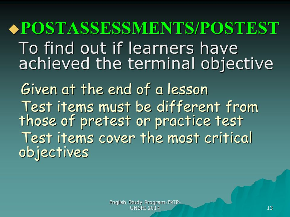 13  POSTASSESSMENTS/POSTEST To find out if learners have achieved the terminal objective Given at the end of a lesson Given at the end of a lesson Te