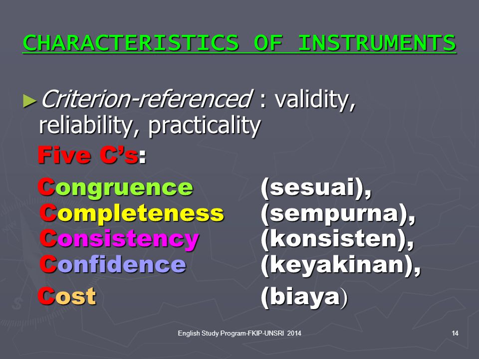 14 CHARACTERISTICS OF INSTRUMENTS ► Criterion-referenced : validity, reliability, practicality Five C's: Five C's: Congruence (sesuai), Completeness(sempurna), Consistency (konsisten), Confidence (keyakinan), Congruence (sesuai), Completeness(sempurna), Consistency (konsisten), Confidence (keyakinan), Cost (biaya ) Cost (biaya ) English Study Program-FKIP-UNSRI 2014