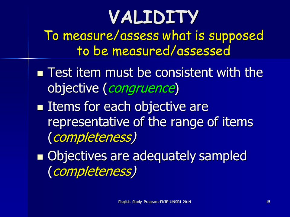 15 VALIDITY To measure/assess what is supposed to be measured/assessed Test item must be consistent with the objective (congruence) Items for each obj