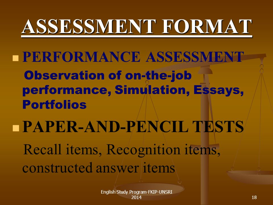 18 ASSESSMENT FORMAT PERFORMANCE ASSESSMENT Observation of on-the-job performance, Simulation, Essays, Portfolios PAPER-AND-PENCIL TESTS Recall items, Recognition items, constructed answer items English Study Program-FKIP-UNSRI 2014