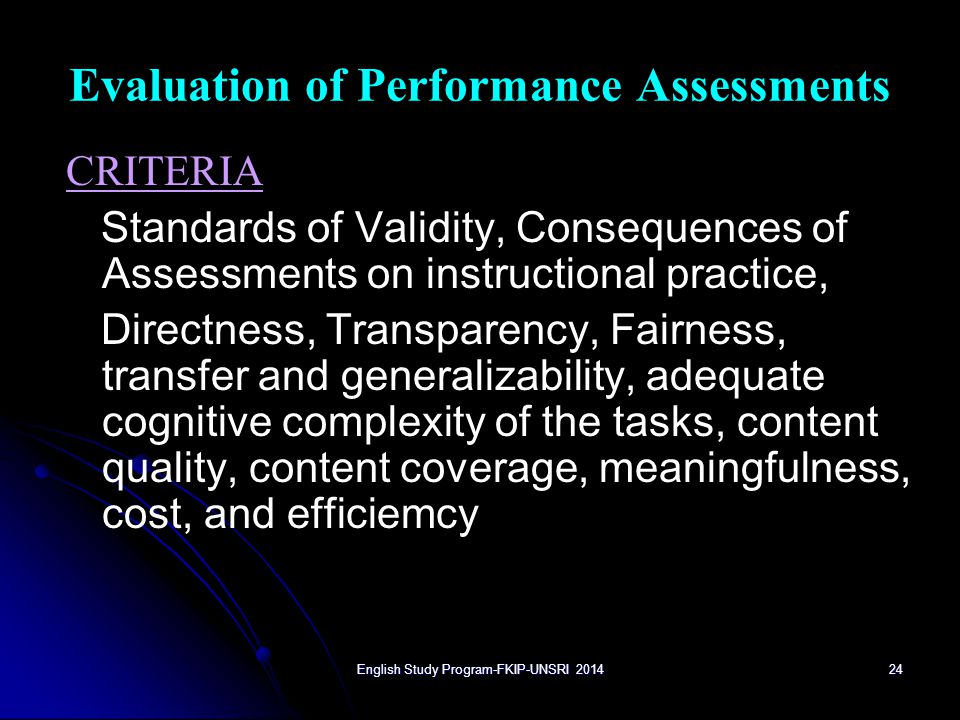24 Evaluation of Performance Assessments CRITERIA Standards of Validity, Consequences of Assessments on instructional practice, Directness, Transparency, Fairness, transfer and generalizability, adequate cognitive complexity of the tasks, content quality, content coverage, meaningfulness, cost, and efficiemcy English Study Program-FKIP-UNSRI 2014