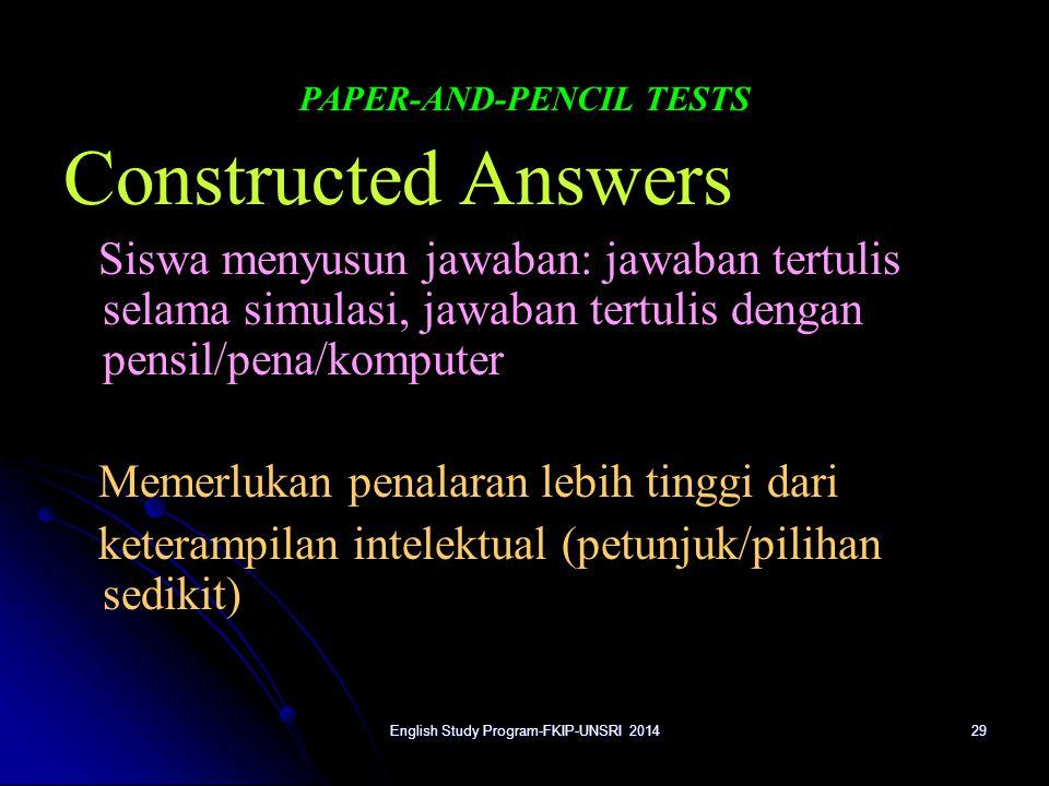 29 PAPER-AND-PENCIL TESTS Constructed Answers Siswa menyusun jawaban: jawaban tertulis selama simulasi, jawaban tertulis dengan pensil/pena/komputer Memerlukan penalaran lebih tinggi dari keterampilan intelektual (petunjuk/pilihan sedikit) English Study Program-FKIP-UNSRI 2014