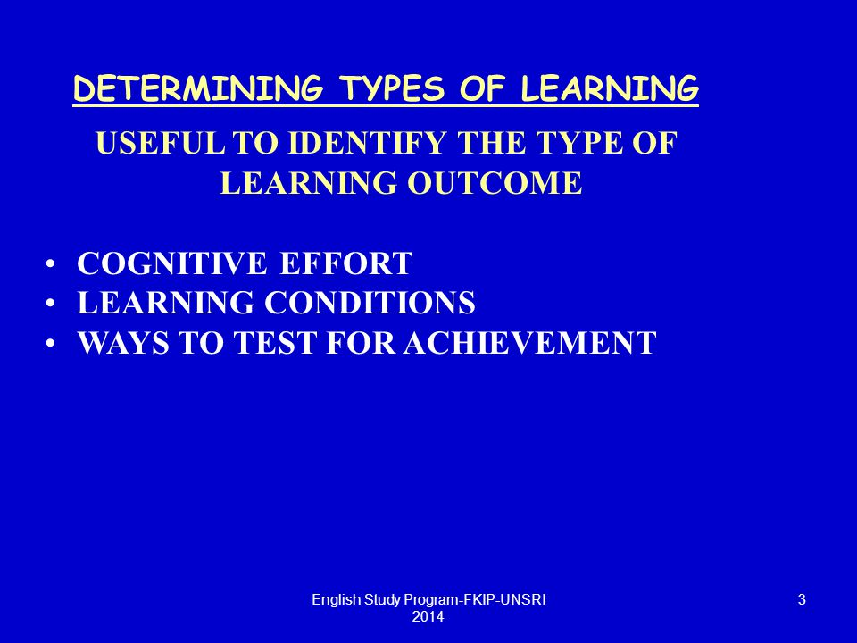 DETERMINING TYPES OF LEARNING USEFUL TO IDENTIFY THE TYPE OF LEARNING OUTCOME COGNITIVE EFFORT LEARNING CONDITIONS WAYS TO TEST FOR ACHIEVEMENT Englis