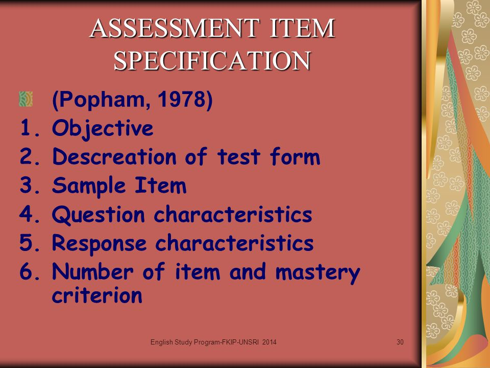 30 ASSESSMENT ITEM SPECIFICATION (Popham, 1978) 1.Objective 2.Descreation of test form 3.Sample Item 4.Question characteristics 5.Response characteris
