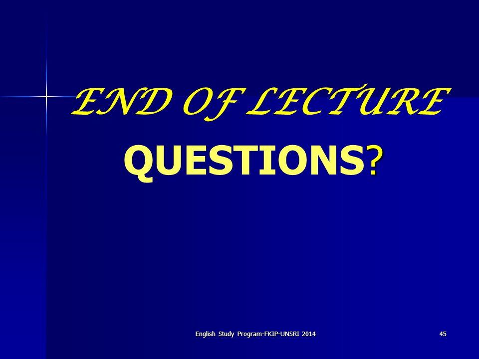 45English Study Program-FKIP-UNSRI 2014 END OF LECTURE ? QUESTIONS?