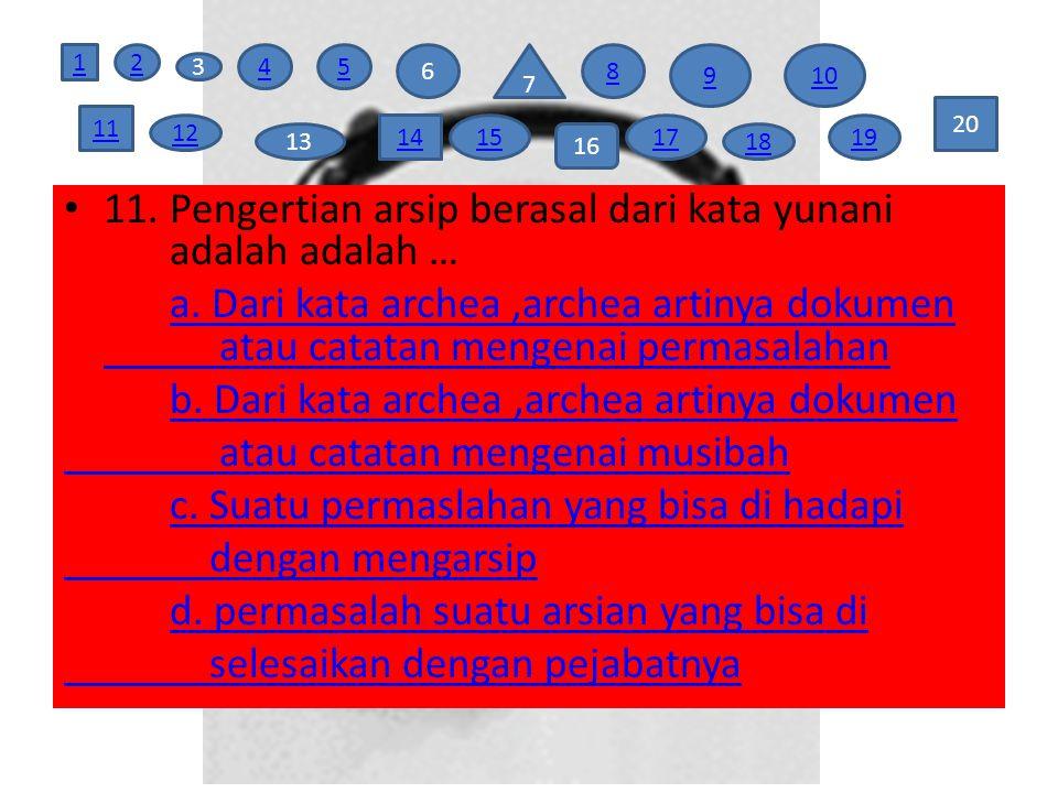 11. Pengertian arsip berasal dari kata yunani adalah adalah … a. Dari kata archea,archea artinya dokumen atau catatan mengenai permasalahan b. Dari ka