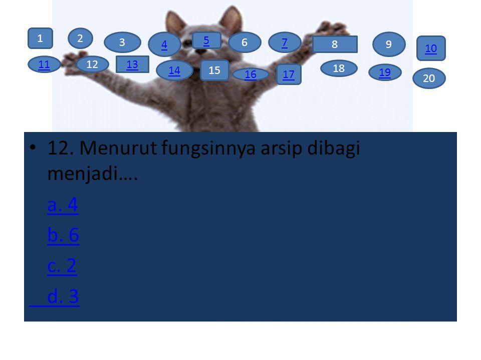 12. Menurut fungsinnya arsip dibagi menjadi…. a. 4 b. 6 c. 2 d. 3 12 3 4 5 67 8 9 10 111213 1415 16 17 18 19 20