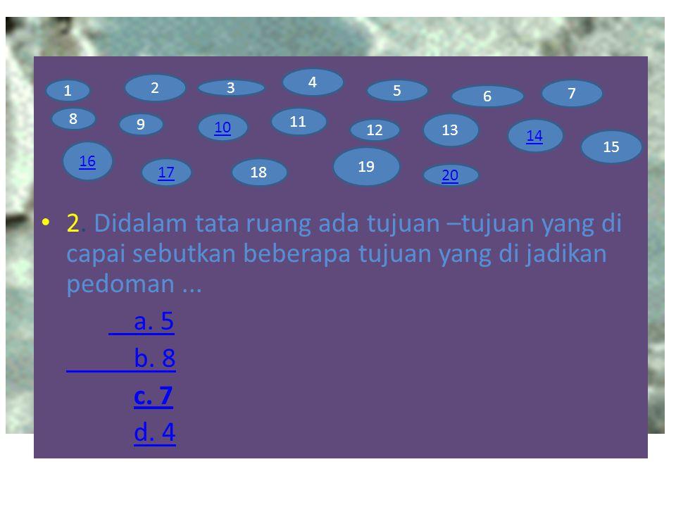 2. Didalam tata ruang ada tujuan –tujuan yang di capai sebutkan beberapa tujuan yang di jadikan pedoman... a. 5 b. 8 c. 7 d. 4 1 2 3 4 5 6 7 8 9 10 11