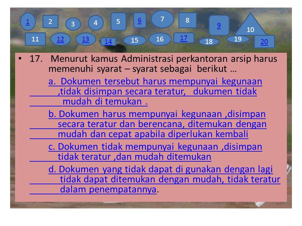 17. Menurut kamus Administrasi perkantoran arsip harus memenuhi syarat – syarat sebagai berikut … a. Dokumen tersebut harus mempunyai kegunaan,tidak d