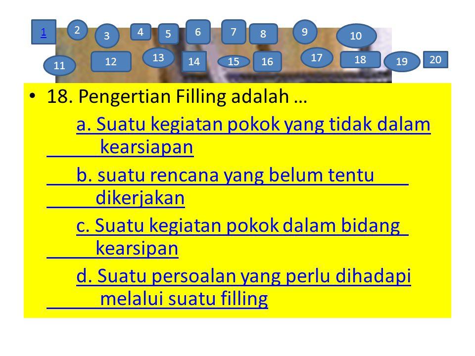 18. Pengertian Filling adalah … a. Suatu kegiatan pokok yang tidak dalam kearsiapan b. suatu rencana yang belum tentu dikerjakan c. Suatu kegiatan pok