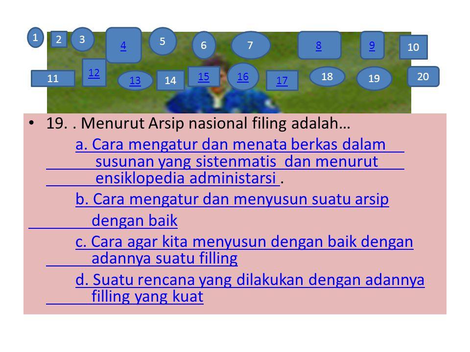 19.. Menurut Arsip nasional filing adalah… a. Cara mengatur dan menata berkas dalam susunan yang sistenmatis dan menurut ensiklopedia administarsi a.
