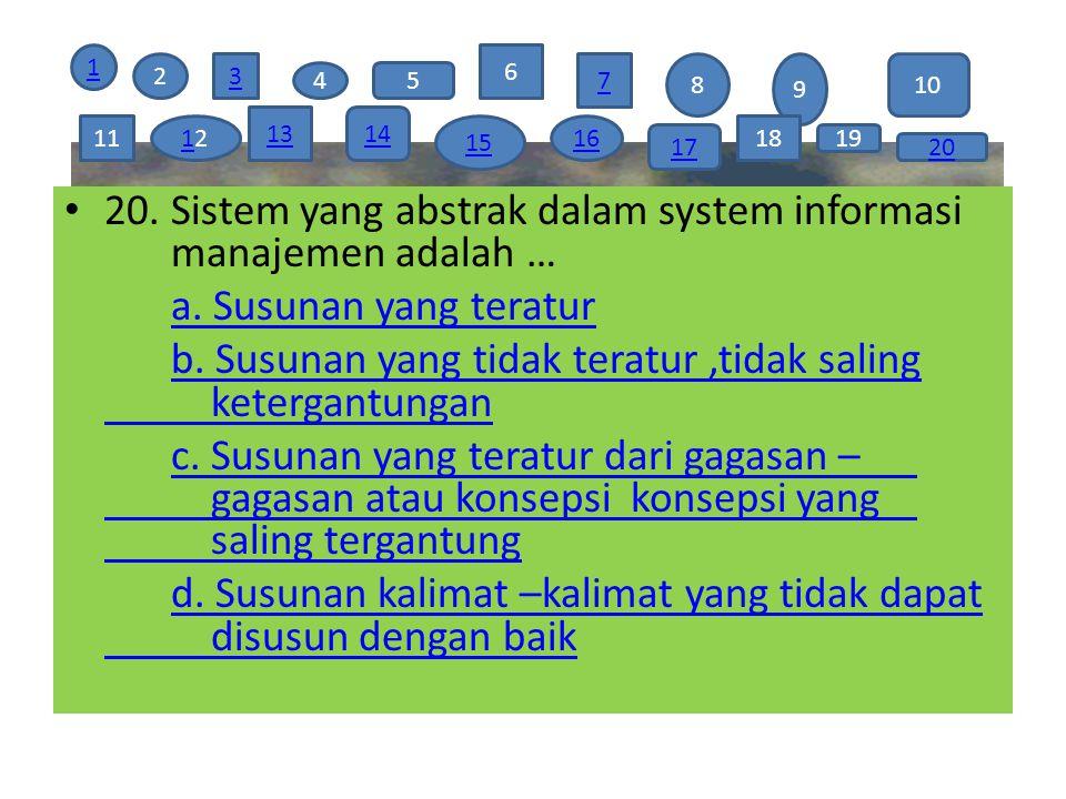 19 20. Sistem yang abstrak dalam system informasi manajemen adalah … a. Susunan yang teratur b. Susunan yang tidak teratur,tidak saling ketergantungan