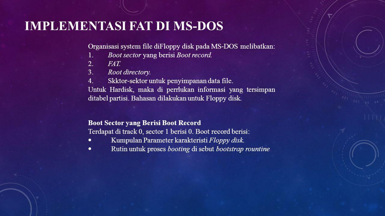 IMPLEMENTASI FAT DI MS-DOS Organisasi system file diFloppy disk pada MS-DOS melibatkan: 1. Boot sector yang berisi Boot record. 2. FAT. 3. Root direct