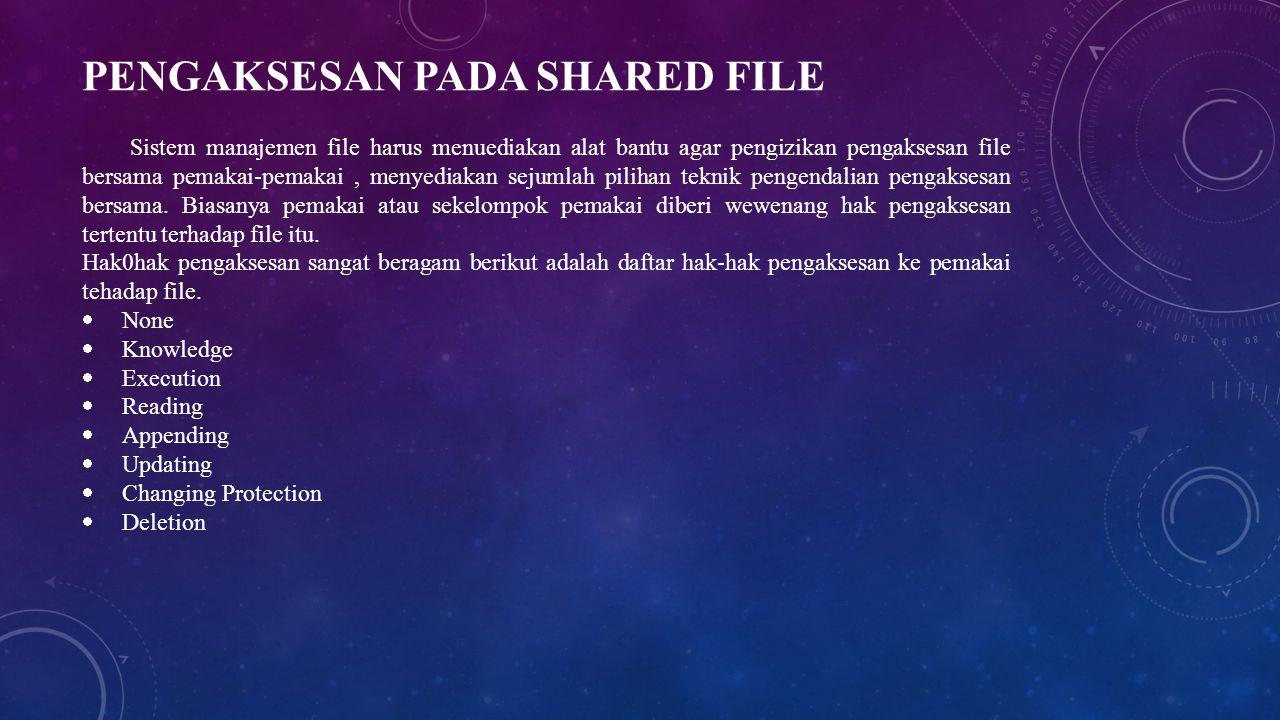 PENGAKSESAN PADA SHARED FILE Sistem manajemen file harus menuediakan alat bantu agar pengizikan pengaksesan file bersama pemakai-pemakai, menyediakan