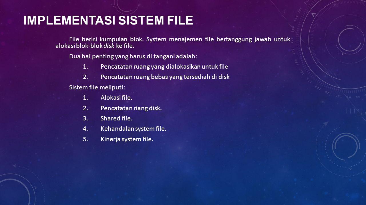 IMPLEMENTASI SISTEM FILE File berisi kumpulan blok. System menajemen file bertanggung jawab untuk alokasi blok-blok disk ke file. Dua hal penting yang