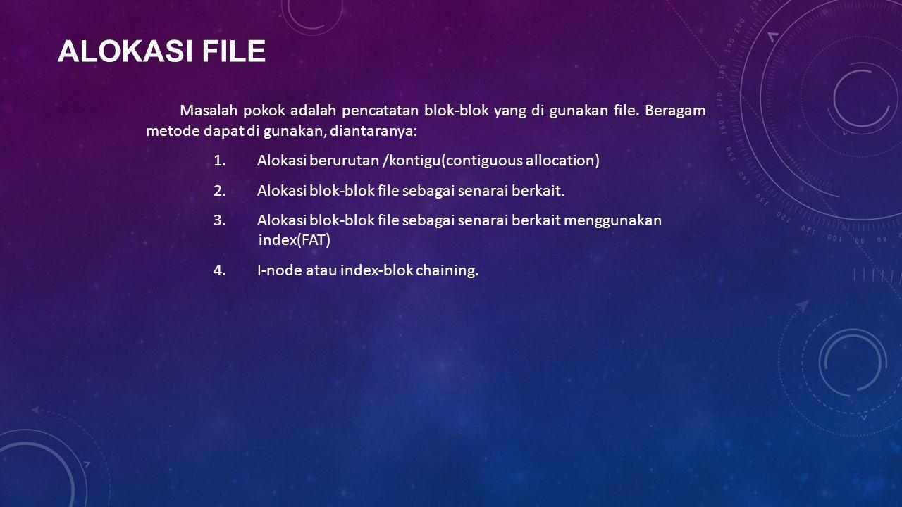 ALOKASI FILE Masalah pokok adalah pencatatan blok-blok yang di gunakan file. Beragam metode dapat di gunakan, diantaranya: 1. Alokasi berurutan /konti