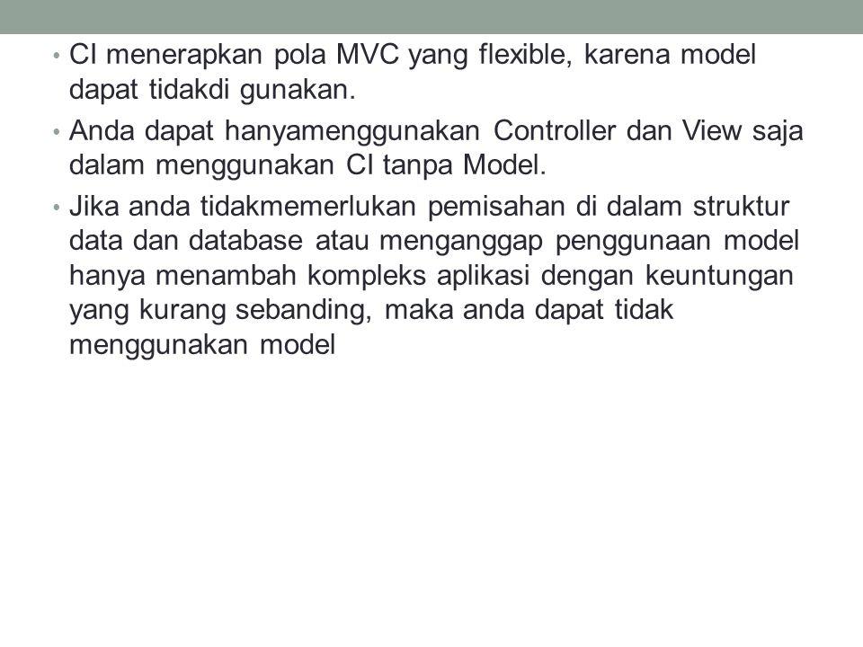 CI menerapkan pola MVC yang flexible, karena model dapat tidakdi gunakan.