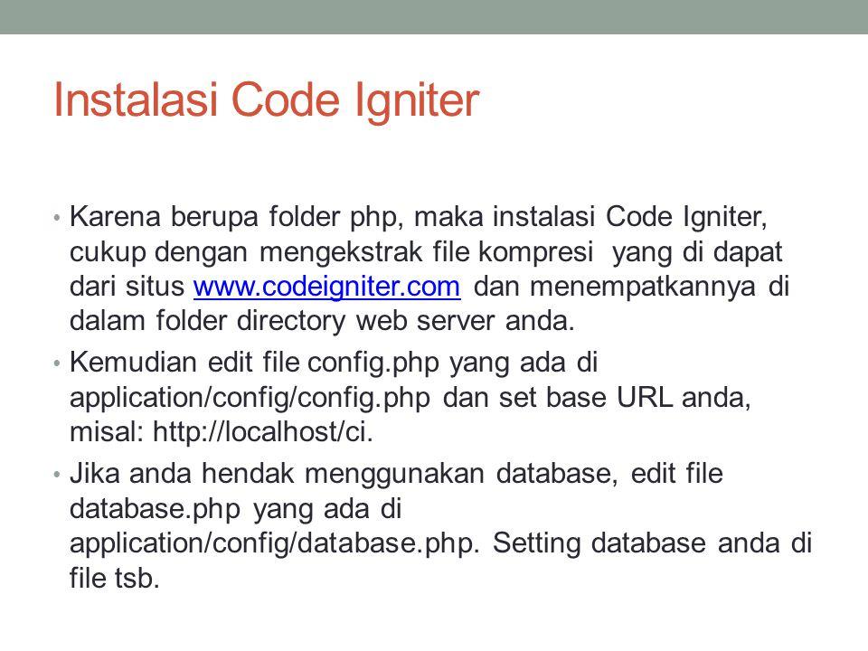 Instalasi Code Igniter Karena berupa folder php, maka instalasi Code Igniter, cukup dengan mengekstrak file kompresi yang di dapat dari situs www.codeigniter.com dan menempatkannya di dalam folder directory web server anda.www.codeigniter.com Kemudian edit file config.php yang ada di application/config/config.php dan set base URL anda, misal: http://localhost/ci.