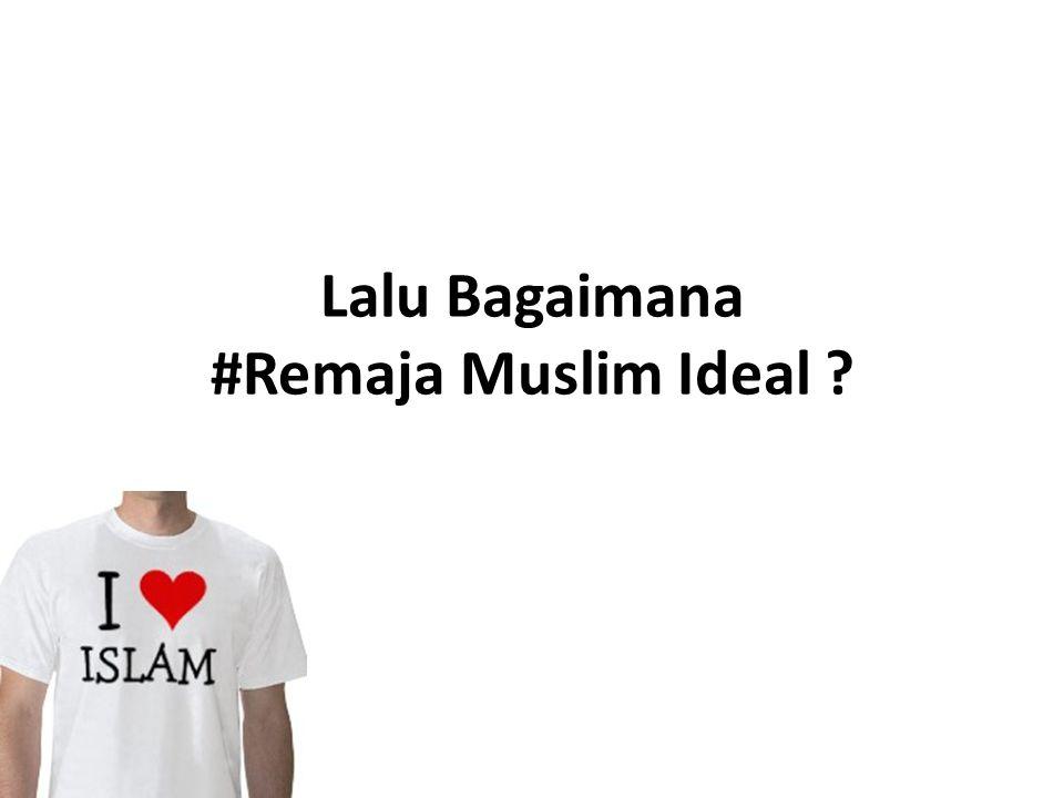 Lalu Bagaimana #Remaja Muslim Ideal ?