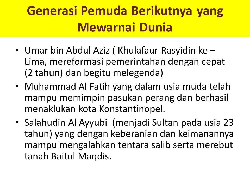 Generasi Pemuda Berikutnya yang Mewarnai Dunia Umar bin Abdul Aziz ( Khulafaur Rasyidin ke – Lima, mereformasi pemerintahan dengan cepat (2 tahun) dan