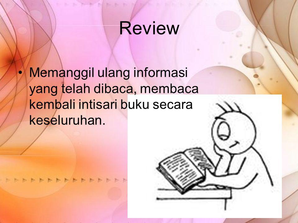 Review Memanggil ulang informasi yang telah dibaca, membaca kembali intisari buku secara keseluruhan.