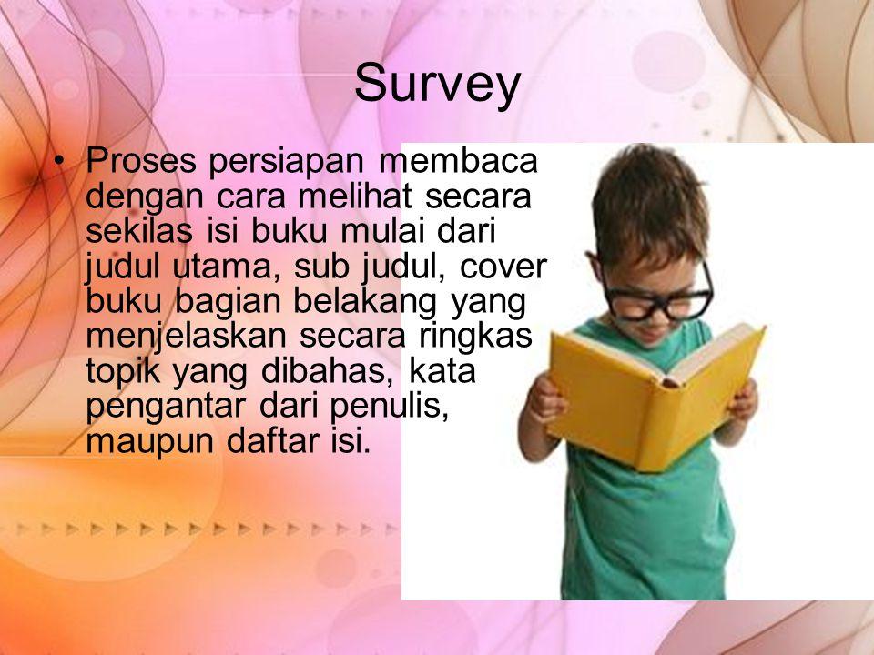 Survey Proses persiapan membaca dengan cara melihat secara sekilas isi buku mulai dari judul utama, sub judul, cover buku bagian belakang yang menjela