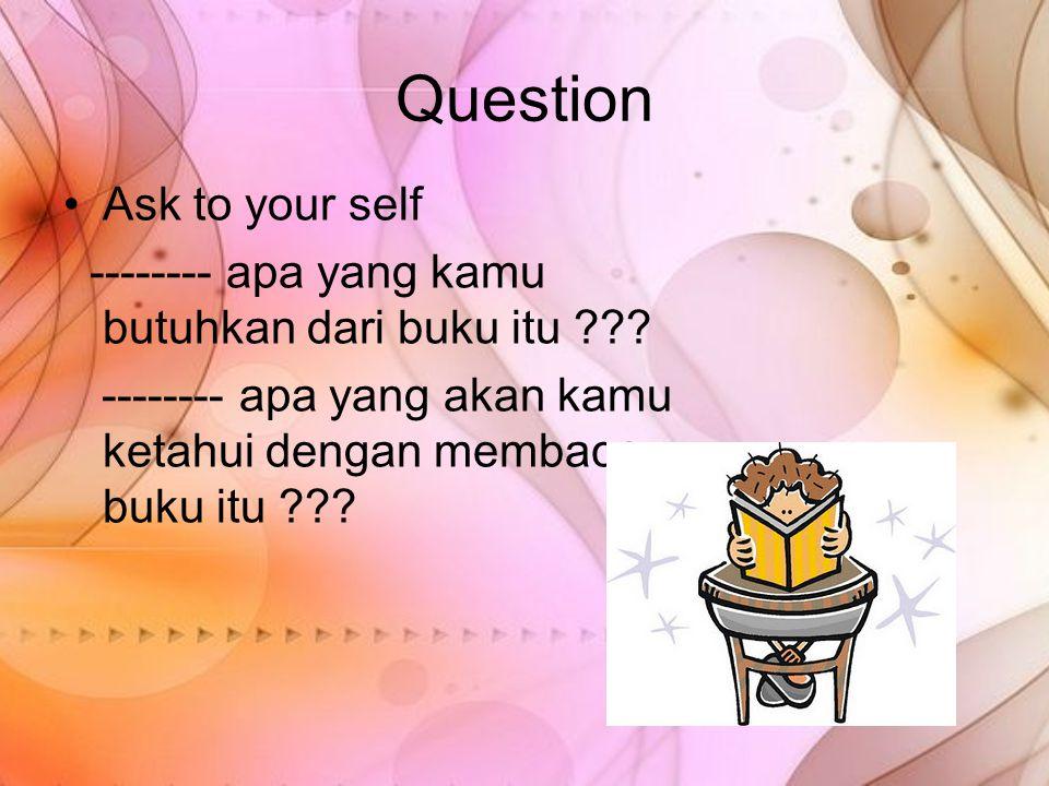 Question Ask to your self -------- apa yang kamu butuhkan dari buku itu ??? -------- apa yang akan kamu ketahui dengan membaca buku itu ???