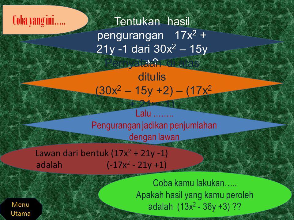 Boleh dilakukan penjumlahan kebawah p + 2q -1 - 3p + 5q -2 + - 2p + 7q - 3 Pengurangan tersebut dapat ditulis sebagai (p + 2q -1) + (- 3p + 5q -2) Selanjutnya jalankan sebagai penjumlahan bentuk aljabar Menu Utama