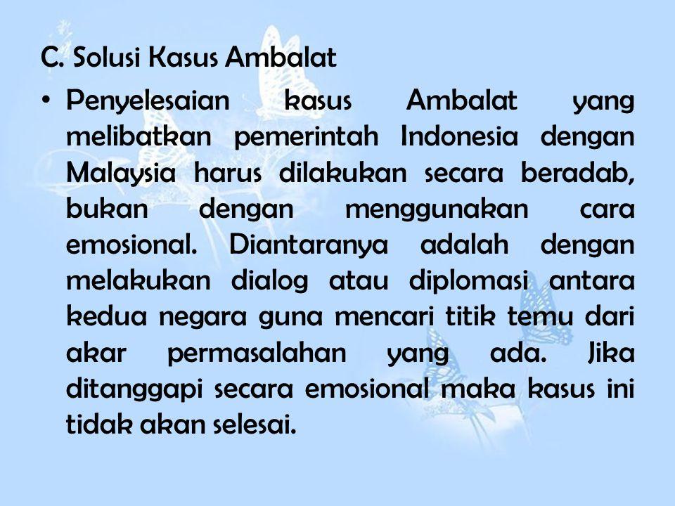 C. Solusi Kasus Ambalat P enyelesaian kasus Ambalat yang melibatkan pemerintah Indonesia dengan Malaysia harus dilakukan secara beradab, bukan dengan
