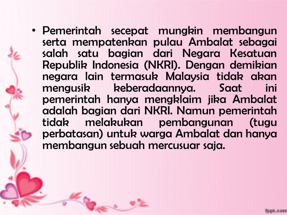 Pemerintah secepat mungkin membangun serta mempatenkan pulau Ambalat sebagai salah satu bagian dari Negara Kesatuan Republik Indonesia (NKRI).