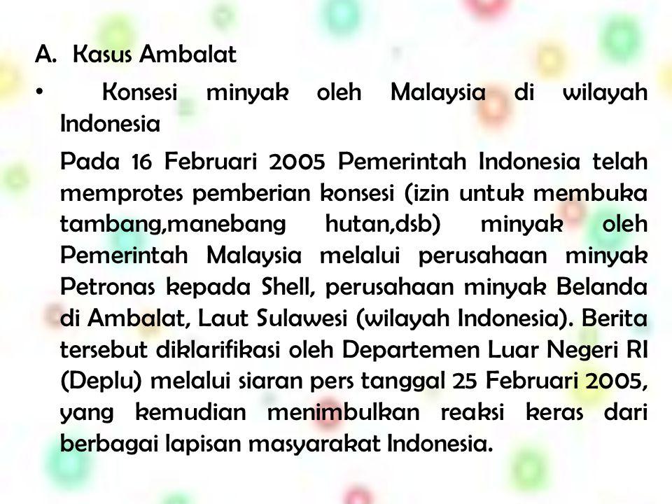 A.Kasus Ambalat K onsesi minyak oleh Malaysia di wilayah Indonesia Pada 16 Februari 2005 Pemerintah Indonesia telah memprotes pemberian konsesi (izin untuk membuka tambang,manebang hutan,dsb) minyak oleh Pemerintah Malaysia melalui perusahaan minyak Petronas kepada Shell, perusahaan minyak Belanda di Ambalat, Laut Sulawesi (wilayah Indonesia).
