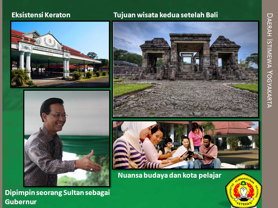 D AERAH I STIMEWA Y OGYAKARTA Eksistensi Keraton Dipimpin seorang Sultan sebagai Gubernur Tujuan wisata kedua setelah Bali Nuansa budaya dan kota pela